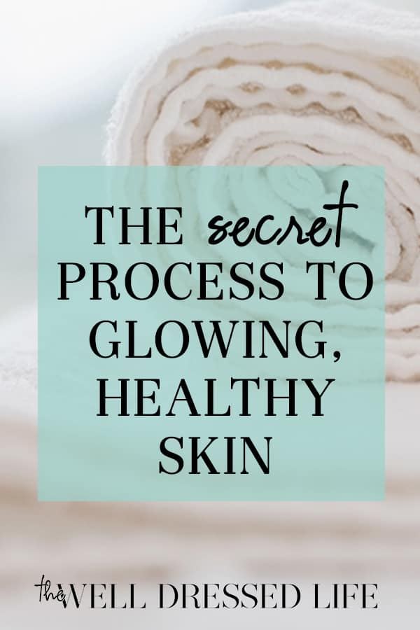 The Secret Process to Glowing, Healthy Skin - The Well Dressed Life