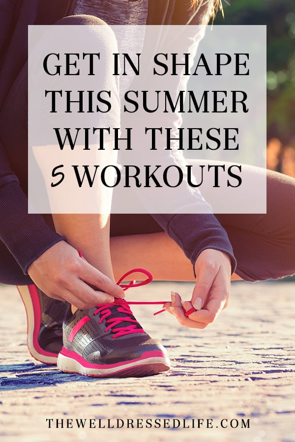 Get in Shape for Summer with These 5 Workouts - The Well Dressed Life