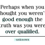 Perhaps when you thought you weren't good enough the truth was you were over qualified.
