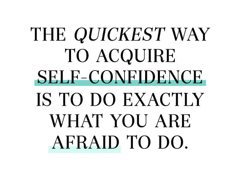 The quickest way to acquire self-confidence is to do exactly what you are afraid to do.
