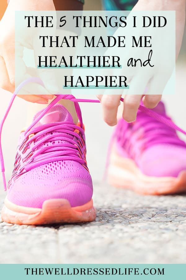 The 5 Things I Did That Made Me Healthier and Happier