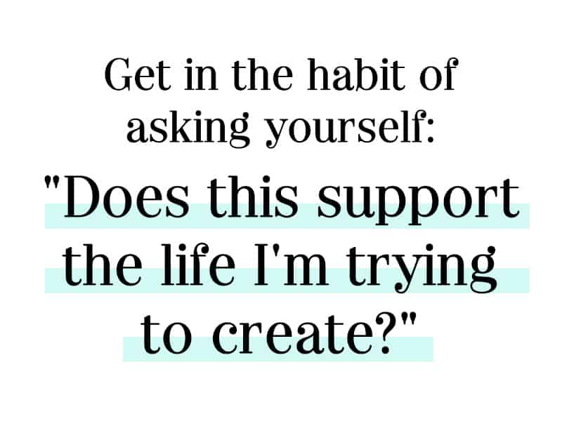 """Get in the Habit of asking yourself, """"does this support the life I'm trying to create"""""""